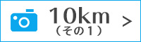 10kmの写真(その1)のフォトギャラリーはこちら